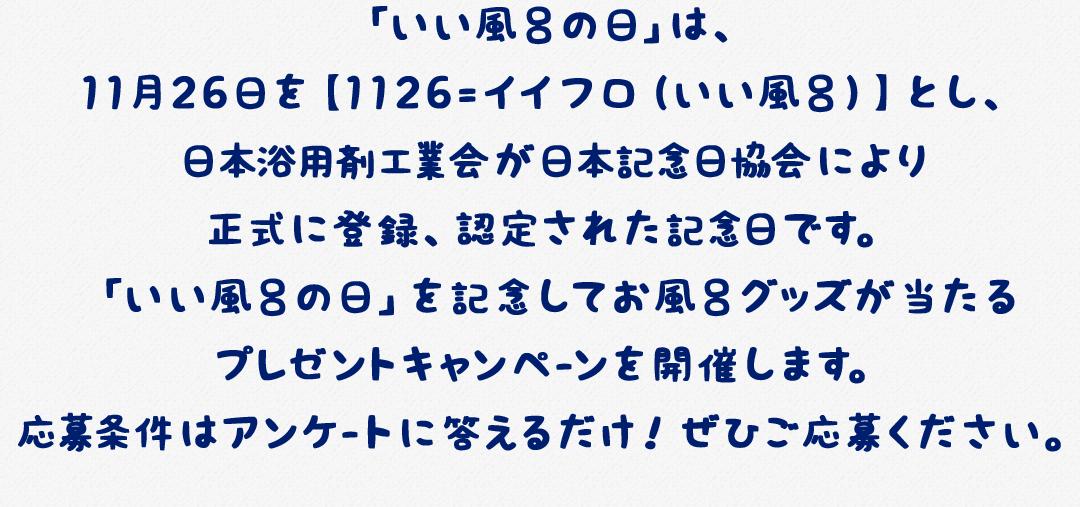「いい風呂の日」は、11月26日を【1126=イイフロ(いい風呂)】とし、日本浴用剤工業会が日本記念日協会により正式に登録、認定された記念日です。「いい風呂の日」を記念してお風呂グッズが当たるプレゼントキャンペ-ンを開催します。応募条件はアンケ-トに答えるだけ!ぜひご応募ください。
